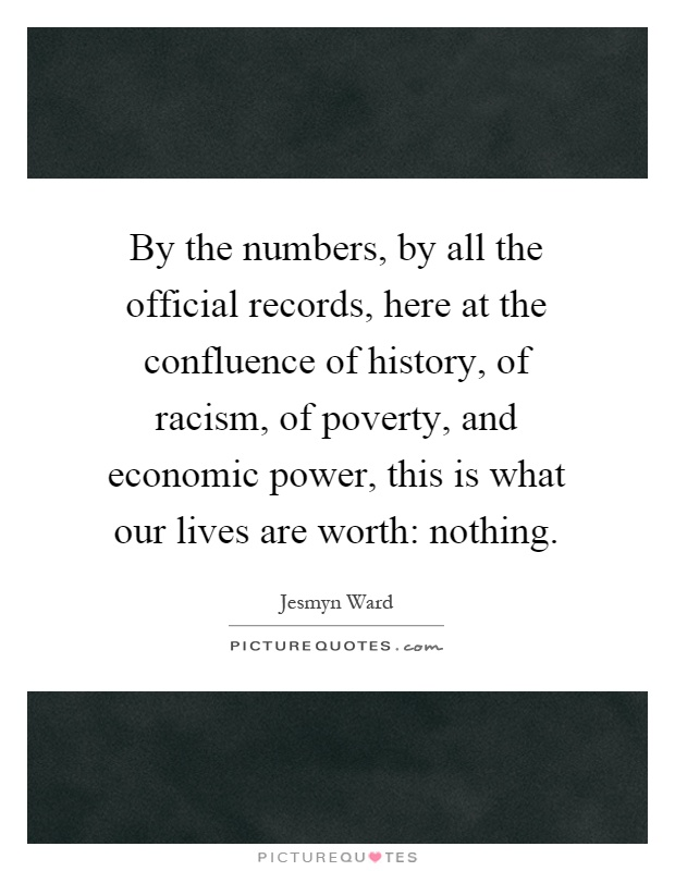 By the numbers, by all the official records, here at the confluence of history, of racism, of poverty, and economic power, this is what our lives are worth: nothing Picture Quote #1
