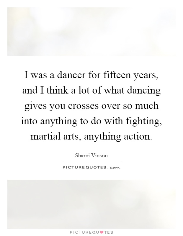 I was a dancer for fifteen years, and I think a lot of what dancing gives you crosses over so much into anything to do with fighting, martial arts, anything action Picture Quote #1