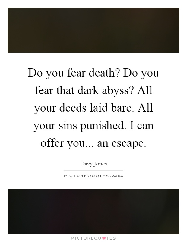 Do you fear death? Do you fear that dark abyss? All your deeds laid bare. All your sins punished. I can offer you... an escape Picture Quote #1