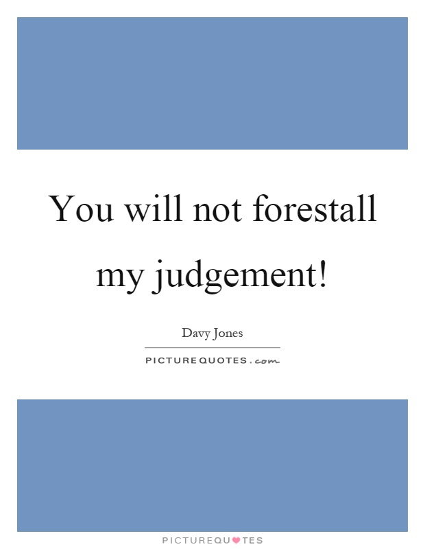 You will not forestall my judgement! Picture Quote #1
