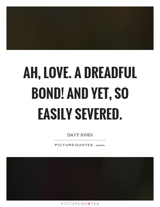 Ah, love. A dreadful bond! And yet, so easily severed Picture Quote #1
