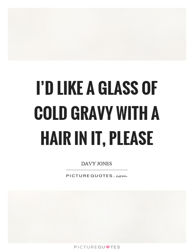 I'd like a glass of cold gravy with a hair in it, please Picture Quote #1