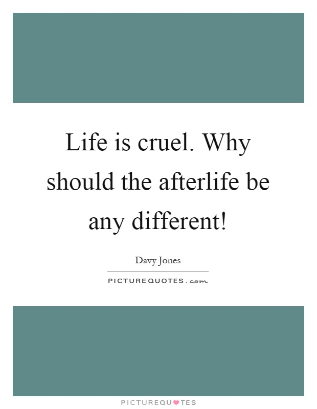 Life is cruel. Why should the afterlife be any different! Picture Quote #1