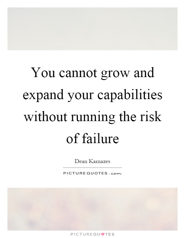 You cannot grow and expand your capabilities without running the risk of failure Picture Quote #1