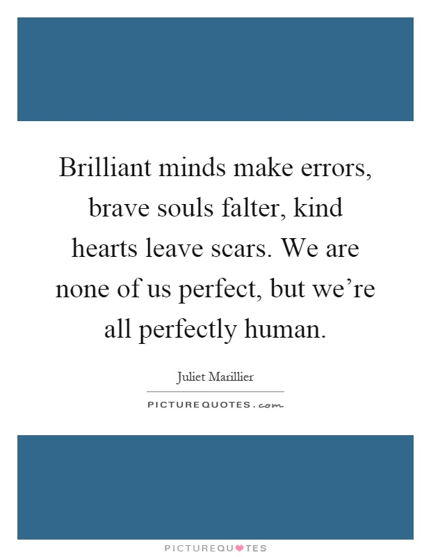 Brilliant minds make errors, brave souls falter, kind hearts leave scars. We are none of us perfect, but we're all perfectly human Picture Quote #1