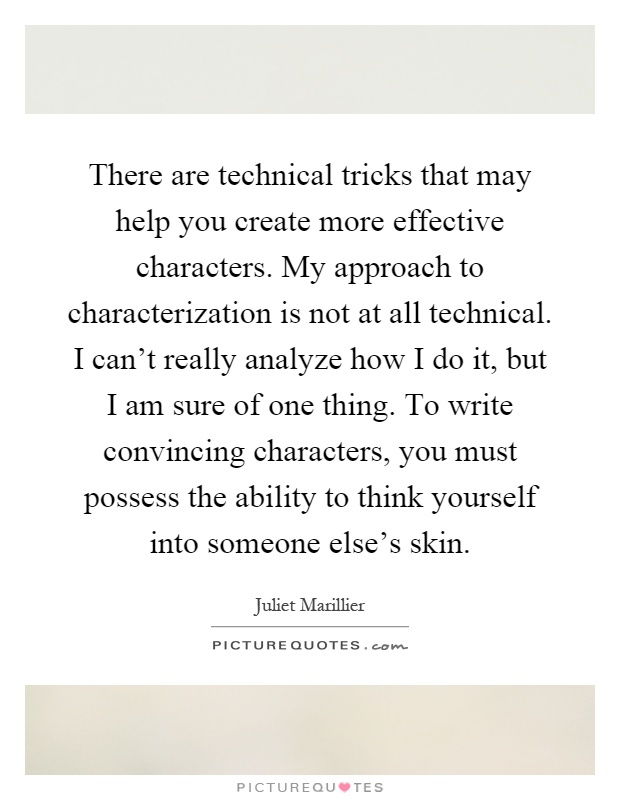 There are technical tricks that may help you create more effective characters. My approach to characterization is not at all technical. I can't really analyze how I do it, but I am sure of one thing. To write convincing characters, you must possess the ability to think yourself into someone else's skin Picture Quote #1