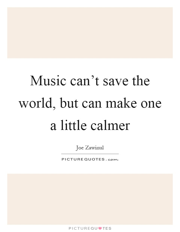 Music can't save the world, but can make one a little calmer Picture Quote #1