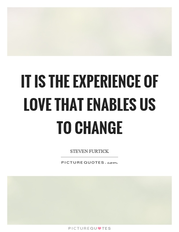 It is the experience of love that enables us to change Picture Quote #1