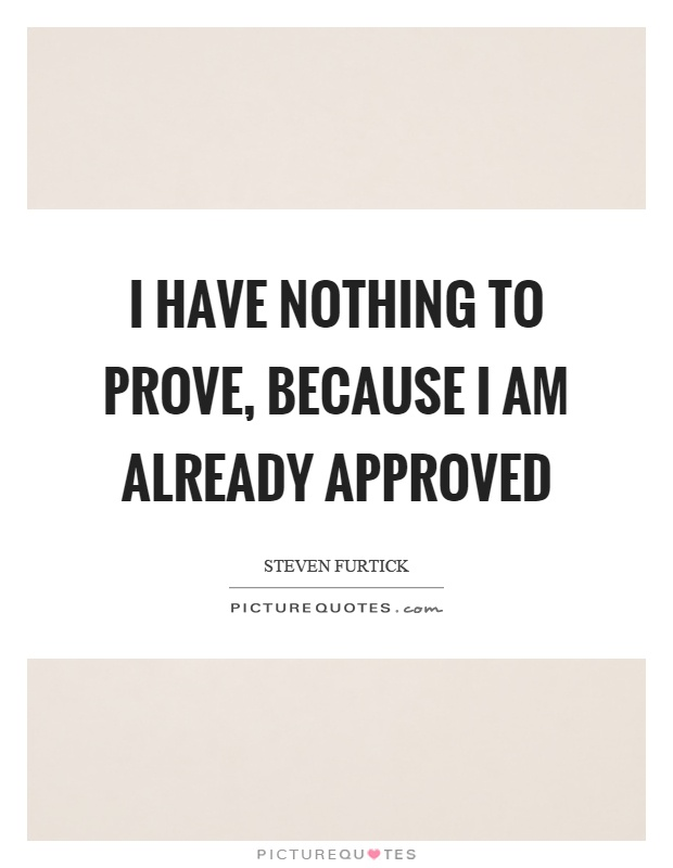 I have nothing to prove, because I am already approved Picture Quote #1