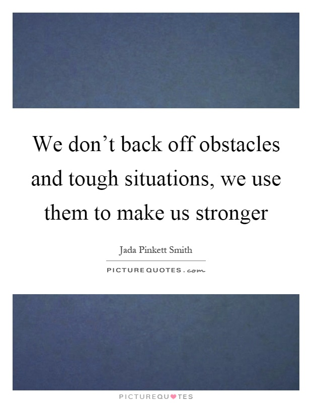 We don't back off obstacles and tough situations, we use them to make us stronger Picture Quote #1