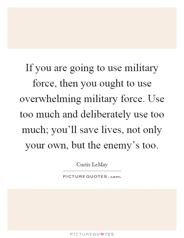 If you are going to use military force, then you ought to use overwhelming military force. Use too much and deliberately use too much; you'll save lives, not only your own, but the enemy's too Picture Quote #1