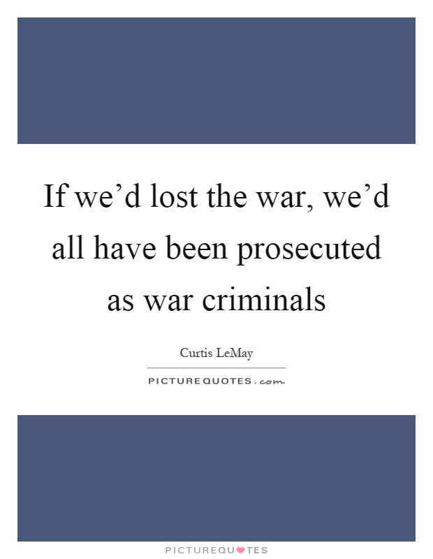 If we'd lost the war, we'd all have been prosecuted as war criminals Picture Quote #1