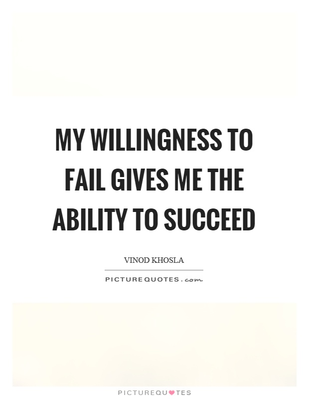 My willingness to fail gives me the ability to succeed Picture Quote #1