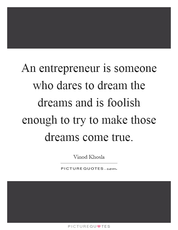An entrepreneur is someone who dares to dream the dreams and is foolish enough to try to make those dreams come true Picture Quote #1