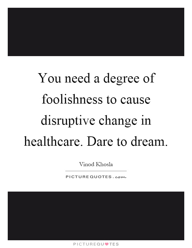 You need a degree of foolishness to cause disruptive change in healthcare. Dare to dream Picture Quote #1