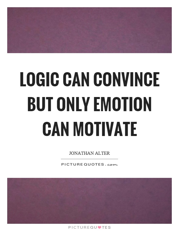 Logic can convince but only emotion can motivate Picture Quote #1
