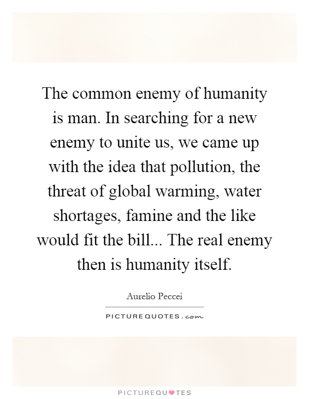 The common enemy of humanity is man. In searching for a new enemy to unite us, we came up with the idea that pollution, the threat of global warming, water shortages, famine and the like would fit the bill... The real enemy then is humanity itself Picture Quote #1
