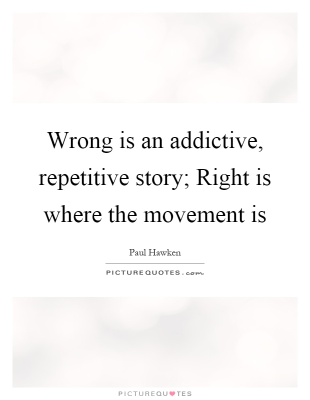 Wrong is an addictive, repetitive story; Right is where the movement is Picture Quote #1