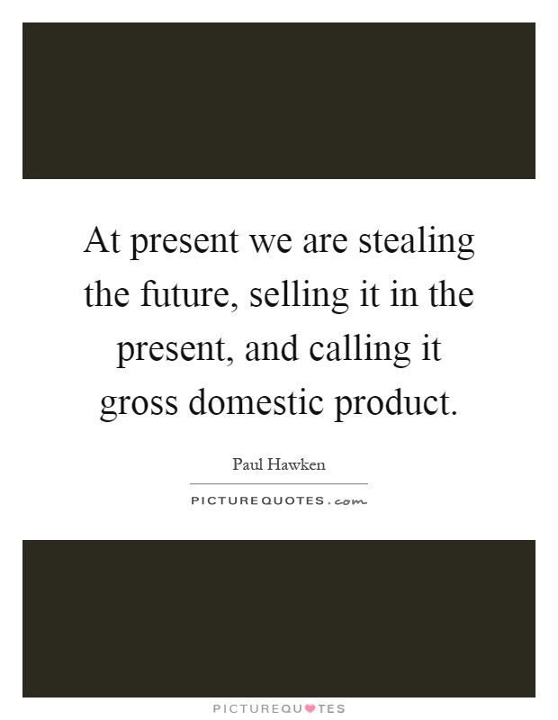 At present we are stealing the future, selling it in the present, and calling it gross domestic product Picture Quote #1