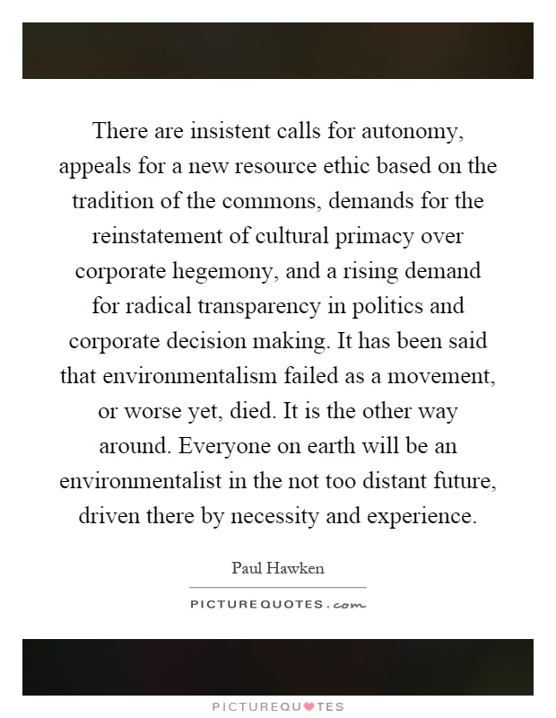 There are insistent calls for autonomy, appeals for a new resource ethic based on the tradition of the commons, demands for the reinstatement of cultural primacy over corporate hegemony, and a rising demand for radical transparency in politics and corporate decision making. It has been said that environmentalism failed as a movement, or worse yet, died. It is the other way around. Everyone on earth will be an environmentalist in the not too distant future, driven there by necessity and experience Picture Quote #1