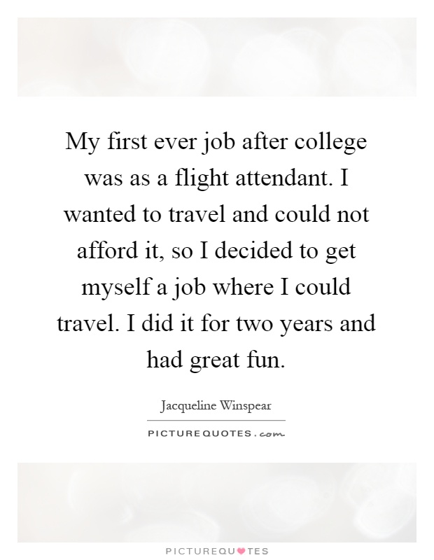 My first ever job after college was as a flight attendant. I wanted to travel and could not afford it, so I decided to get myself a job where I could travel. I did it for two years and had great fun Picture Quote #1