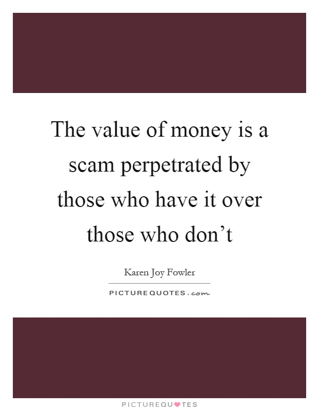 The value of money is a scam perpetrated by those who have it over those who don't Picture Quote #1