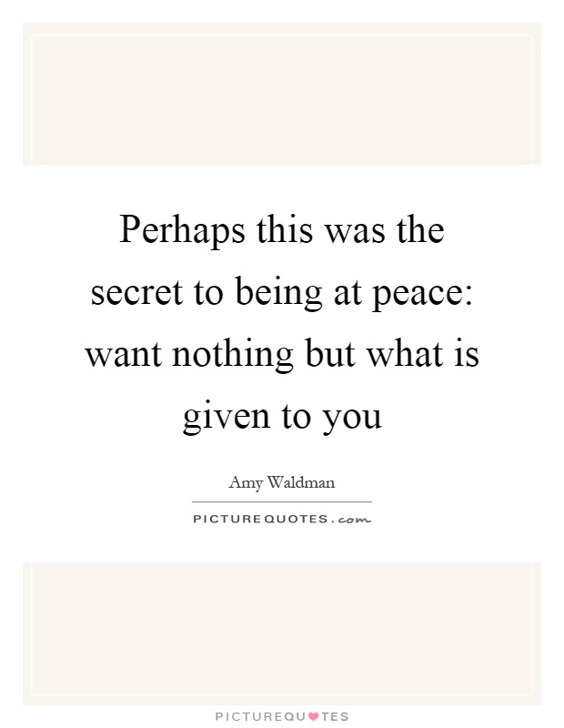 Perhaps this was the secret to being at peace: want nothing but what is given to you Picture Quote #1