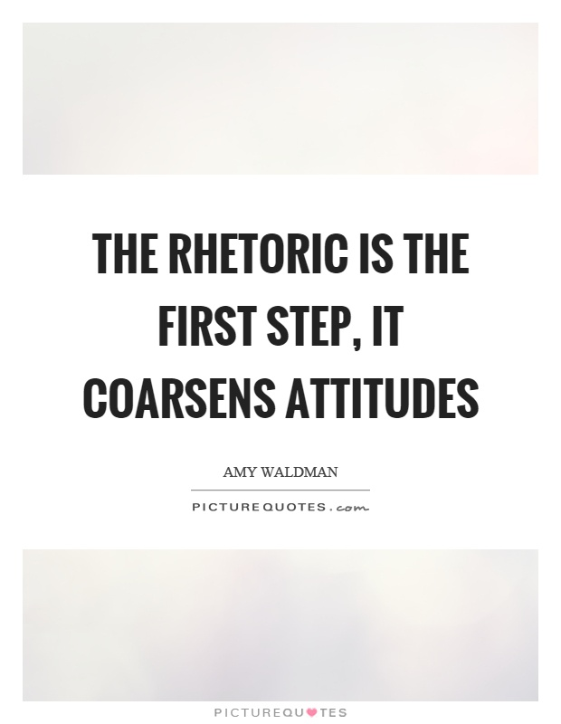 The rhetoric is the first step, it coarsens attitudes Picture Quote #1