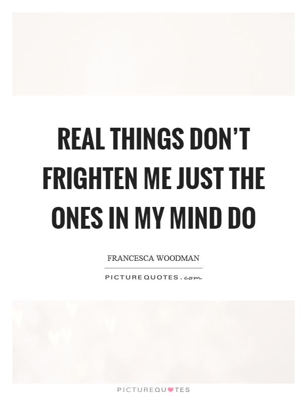 Real things don't frighten me just the ones in my mind do Picture Quote #1