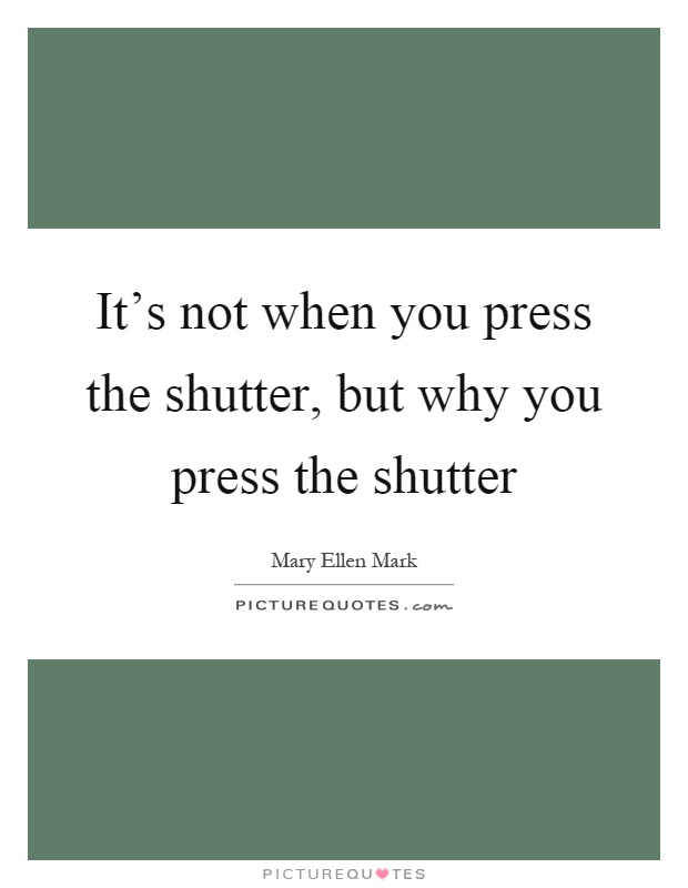 It's not when you press the shutter, but why you press the shutter Picture Quote #1