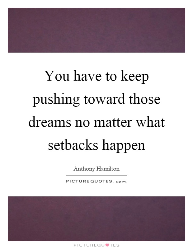 You have to keep pushing toward those dreams no matter what setbacks happen Picture Quote #1
