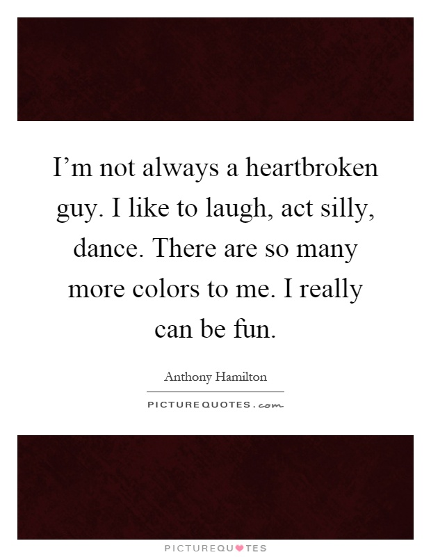 I'm not always a heartbroken guy. I like to laugh, act silly, dance. There are so many more colors to me. I really can be fun Picture Quote #1