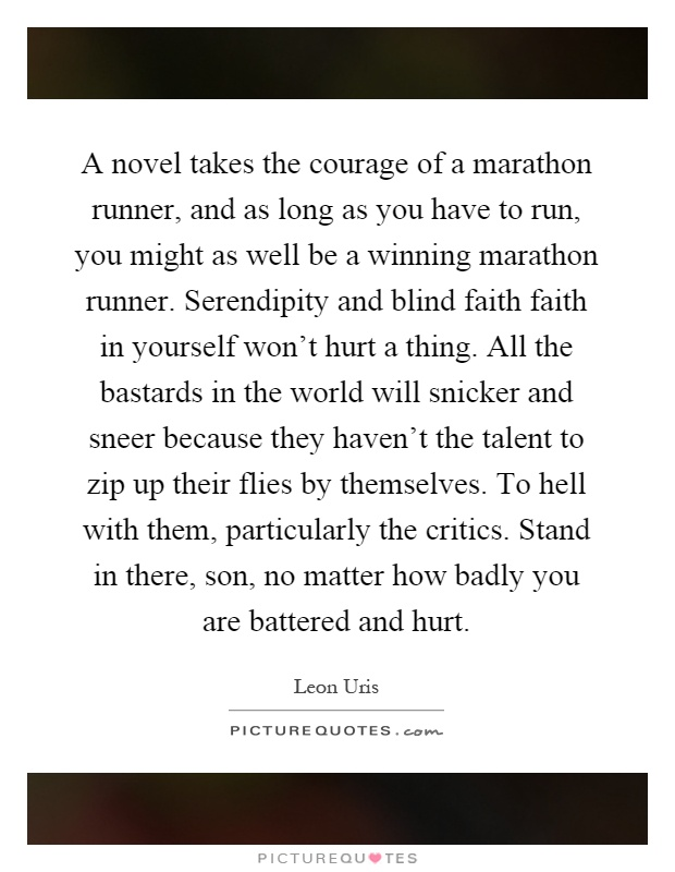 A novel takes the courage of a marathon runner, and as long as you have to run, you might as well be a winning marathon runner. Serendipity and blind faith faith in yourself won't hurt a thing. All the bastards in the world will snicker and sneer because they haven't the talent to zip up their flies by themselves. To hell with them, particularly the critics. Stand in there, son, no matter how badly you are battered and hurt Picture Quote #1