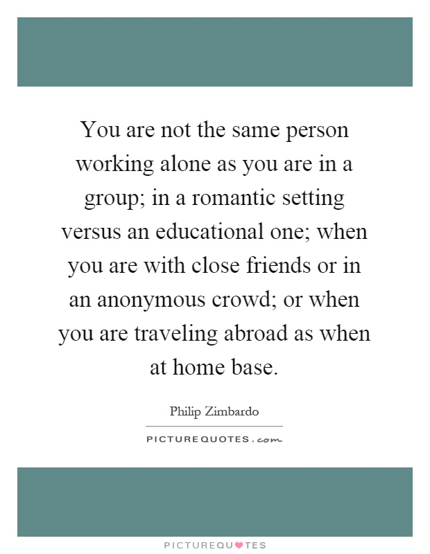 You are not the same person working alone as you are in a group; in a romantic setting versus an educational one; when you are with close friends or in an anonymous crowd; or when you are traveling abroad as when at home base Picture Quote #1