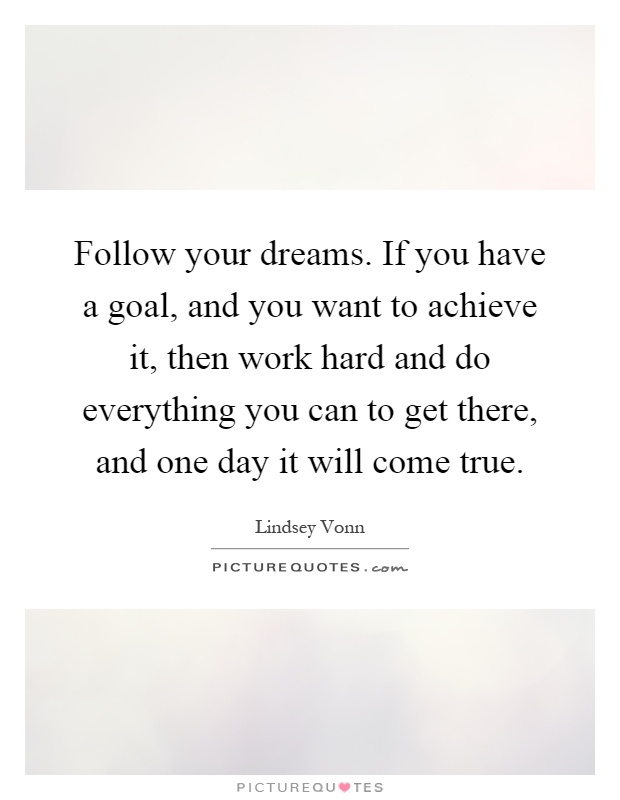 Follow your dreams. If you have a goal, and you want to achieve it, then work hard and do everything you can to get there, and one day it will come true Picture Quote #1