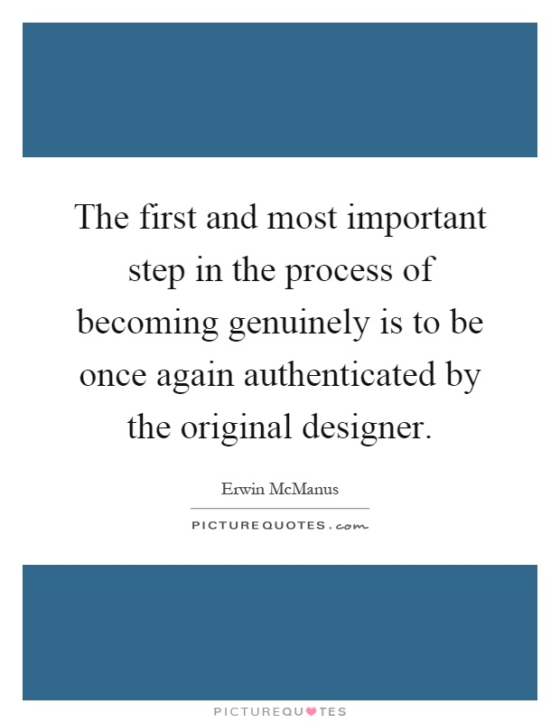 The first and most important step in the process of becoming genuinely is to be once again authenticated by the original designer Picture Quote #1