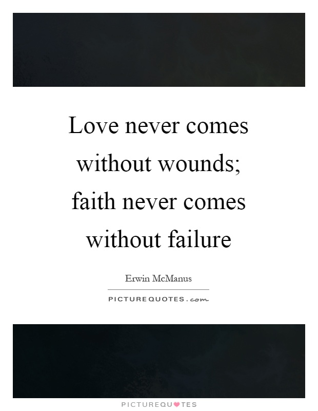 Love never comes without wounds; faith never comes without failure Picture Quote #1