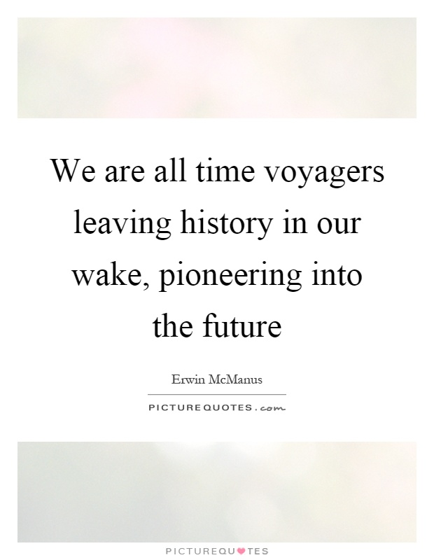 We are all time voyagers leaving history in our wake, pioneering into the future Picture Quote #1