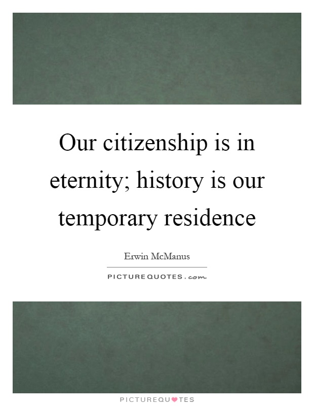 Our citizenship is in eternity; history is our temporary residence Picture Quote #1