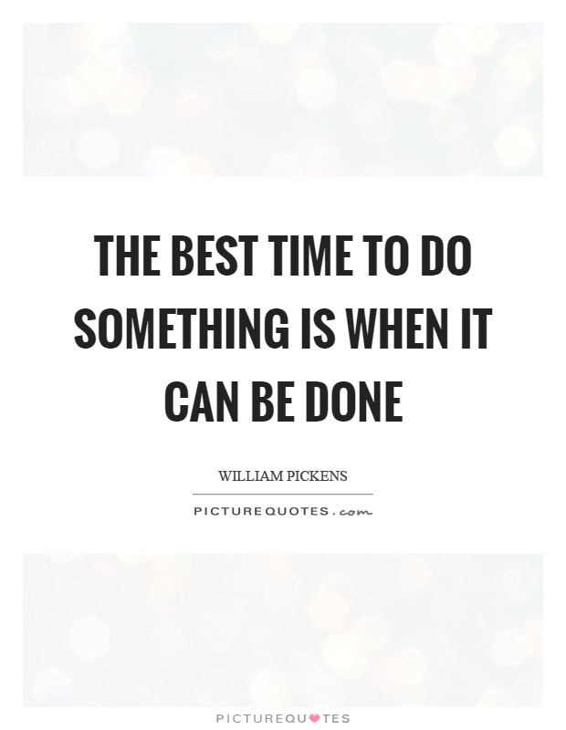 The best time to do something is when it can be done Picture Quote #1