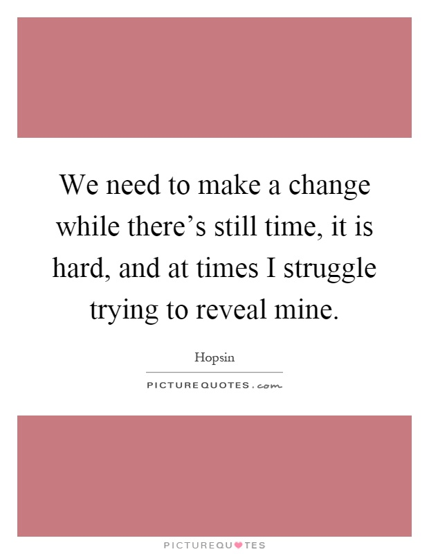 We need to make a change while there's still time, it is hard, and at times I struggle trying to reveal mine Picture Quote #1