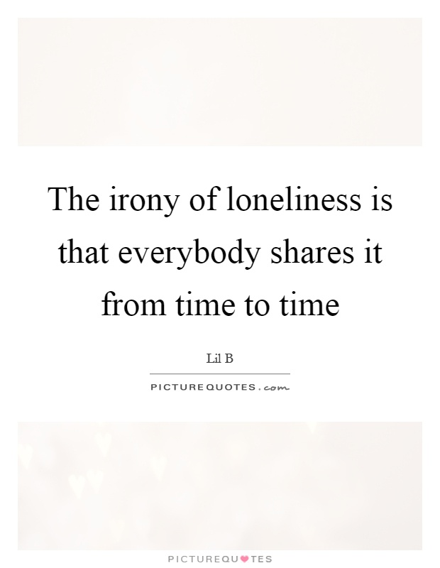 The irony of loneliness is that everybody shares it from time to time Picture Quote #1
