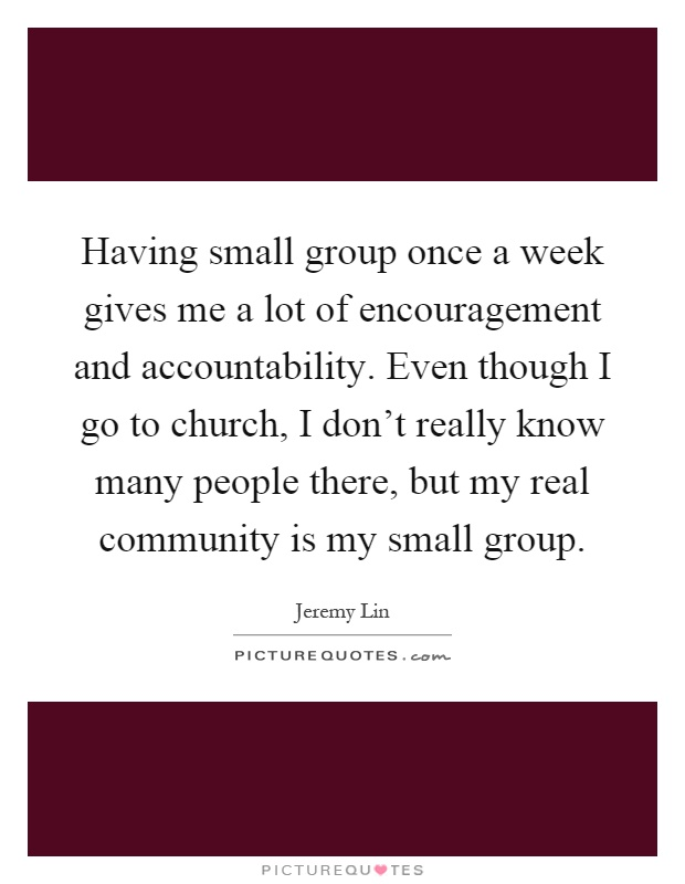 Having small group once a week gives me a lot of encouragement and accountability. Even though I go to church, I don't really know many people there, but my real community is my small group Picture Quote #1