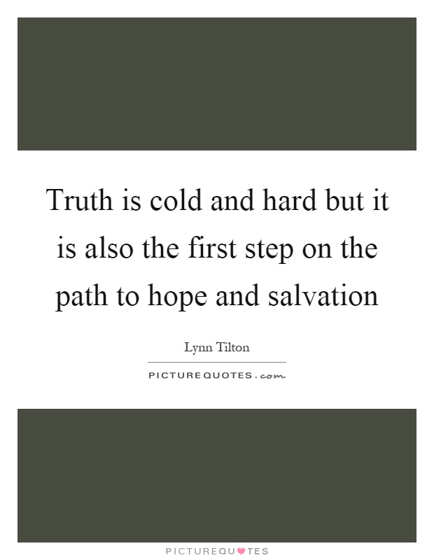 Truth is cold and hard but it is also the first step on the path to hope and salvation Picture Quote #1