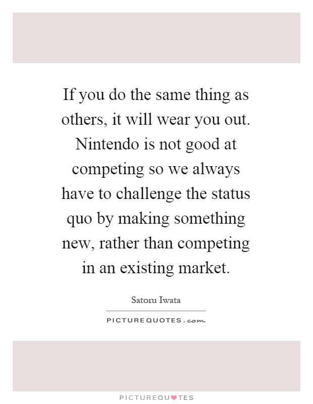If you do the same thing as others, it will wear you out. Nintendo is not good at competing so we always have to challenge the status quo by making something new, rather than competing in an existing market Picture Quote #1