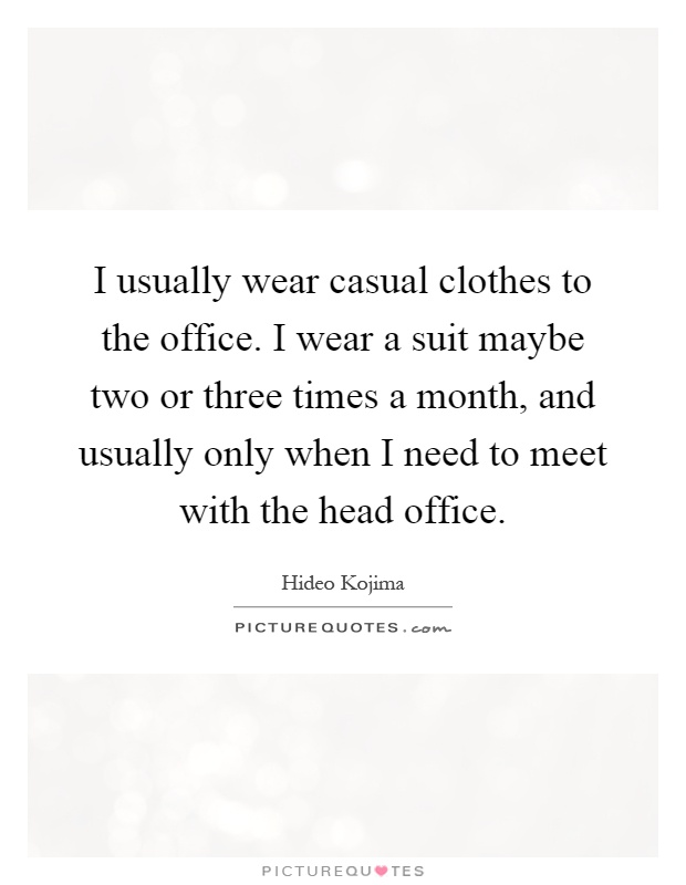 I usually wear casual clothes to the office. I wear a suit maybe two or three times a month, and usually only when I need to meet with the head office Picture Quote #1