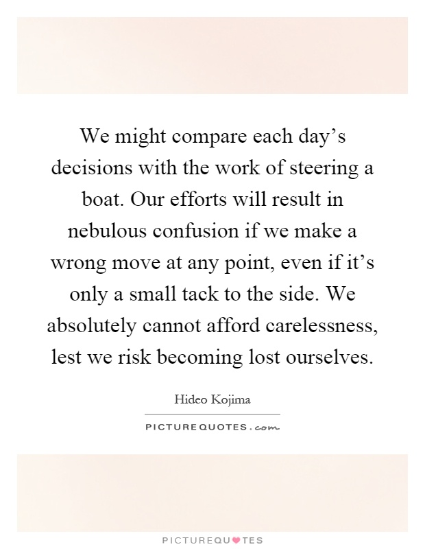 We might compare each day's decisions with the work of steering a boat. Our efforts will result in nebulous confusion if we make a wrong move at any point, even if it's only a small tack to the side. We absolutely cannot afford carelessness, lest we risk becoming lost ourselves Picture Quote #1