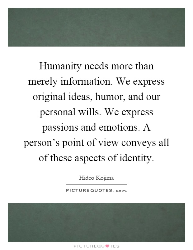 Humanity needs more than merely information. We express original ideas, humor, and our personal wills. We express passions and emotions. A person's point of view conveys all of these aspects of identity Picture Quote #1