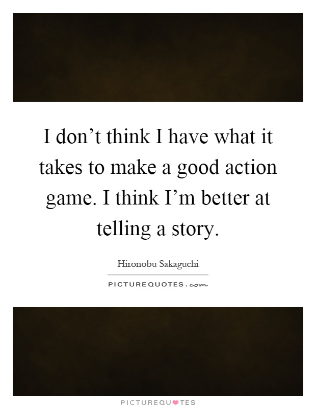 I don't think I have what it takes to make a good action game. I think I'm better at telling a story Picture Quote #1