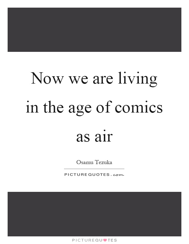 Now we are living in the age of comics as air Picture Quote #1